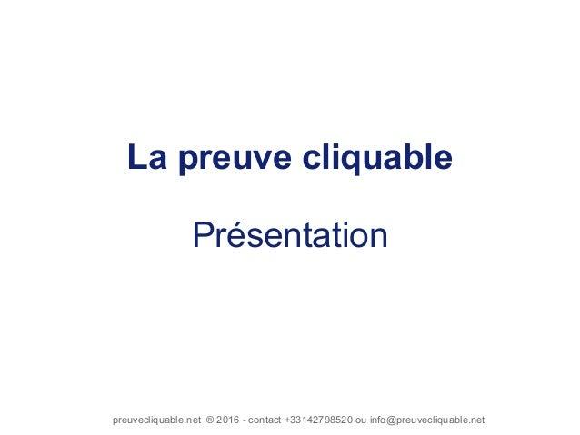 preuvecliquable.net ® 2016 - contact +33142798520 ou info@preuvecliquable.net La preuve cliquable Présentation