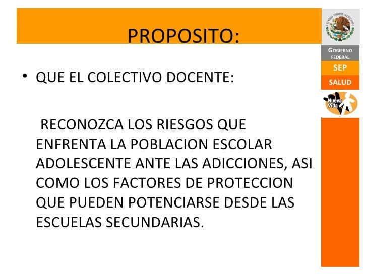 PROPOSITO: <ul><li>QUE EL COLECTIVO DOCENTE: </li></ul><ul><li>RECONOZCA LOS RIESGOS QUE ENFRENTA LA POBLACION ESCOLAR ADO...