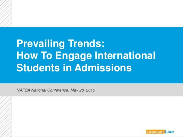 Prevailing Trends: How To Engage International Students in Admissions NAFSA National Conference, May 28, 2015