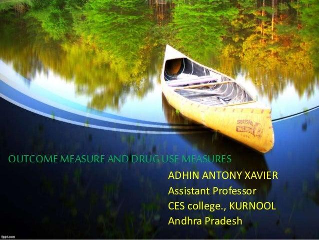 OUTCOME MEASURE AND DRUGUSE MEASURES ADHIN ANTONY XAVIER Assistant Professor CES college., KURNOOL Andhra Pradesh