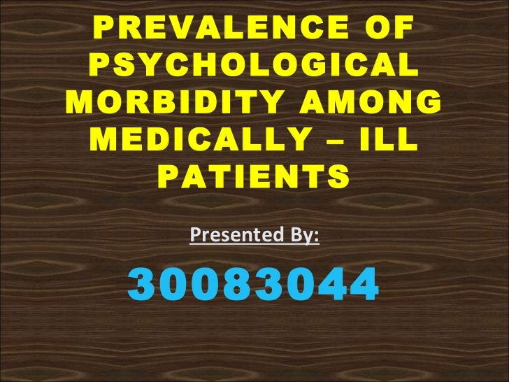 PREVALENCE OF PSYCHOLOGICALMORBIDITY AMONG MEDICALLY – ILL    PATIENTS     Presented By:  30083044