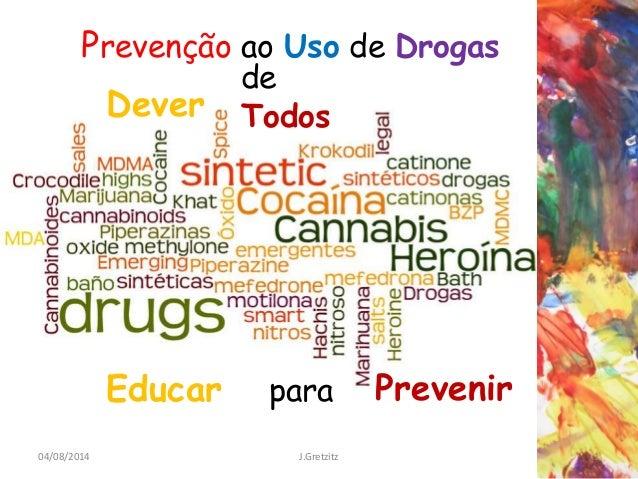 04/08/2014 1J.Gretzitz Prevenção ao Uso de Drogas de Todos Educar para Dever Prevenir