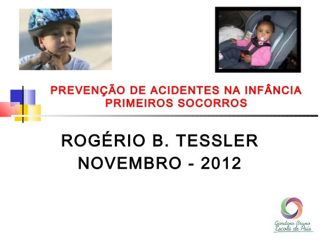 PREVENÇÃO DE ACIDENTES NA INFÂNCIA       PRIMEIROS SOCORROS ROGÉRIO B. TESSLER  NOVEMBRO - 2012