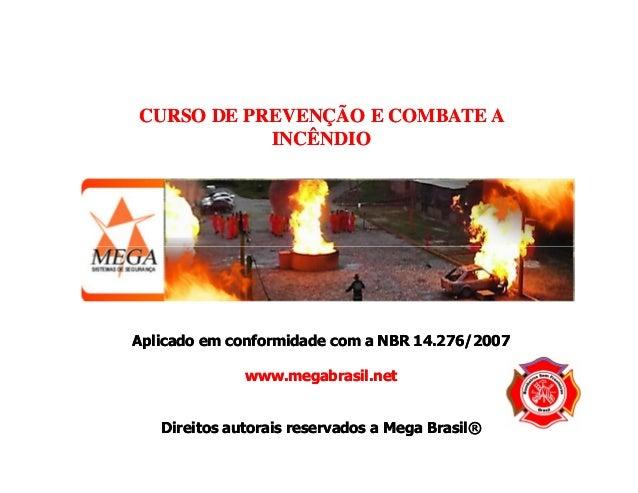 CURSO DE PREVENÇÃO E COMBATE A INCÊNDIO  Aplicado em conformidade com a NBR 14.276/2007 www.megabrasil.net  Direitos autor...