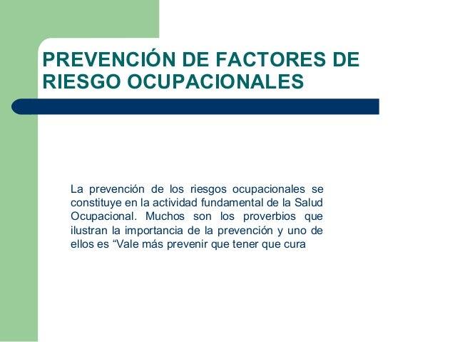 PREVENCIÓN DE FACTORES DE RIESGO OCUPACIONALES La prevención de los riesgos ocupacionales se constituye en la actividad fu...