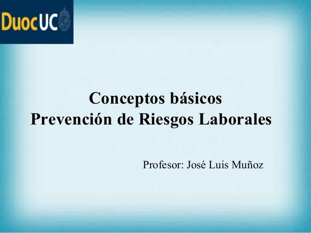 Conceptos básicos Prevención de Riesgos Laborales Profesor: José Luis Muñoz