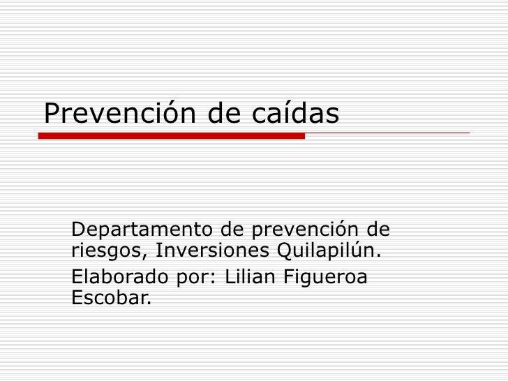 Prevención de caídas Departamento de prevención de riesgos, Inversiones Quilapilún. Elaborado por: Lilian Figueroa Escobar.