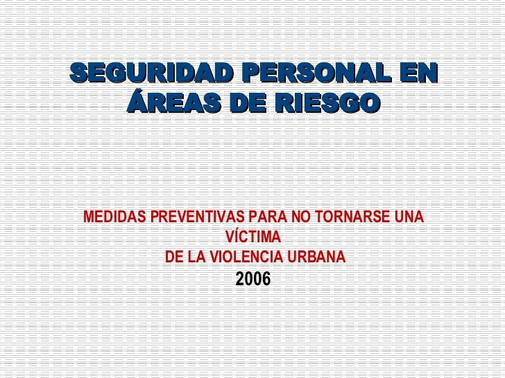 SEGURIDAD PERSONAL EN ÁREAS DE RIESGO MEDIDAS PREVENTIVAS PARA NO TORNARSE UNA VÍCTIMA DE LA VIOLENCIA URBANA 2006
