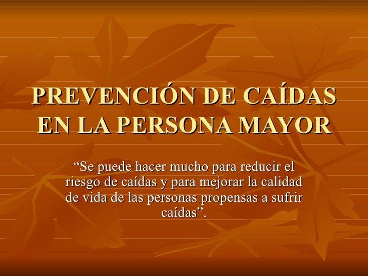 """PREVENCIÓN DE CAÍDAS EN LA PERSONA MAYOR """" Se puede hacer mucho para reducir el riesgo de caídas y para mejorar la calidad..."""
