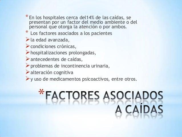 * En los hospitales cerca del14% de las caídas, se presentan por un factor del medio ambiente o del personal que otorga la...