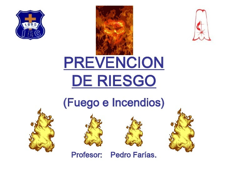 PREVENCIONDE RIESGO<br />(Fuego e Incendios)<br />Profesor:    Pedro Farías.<br />