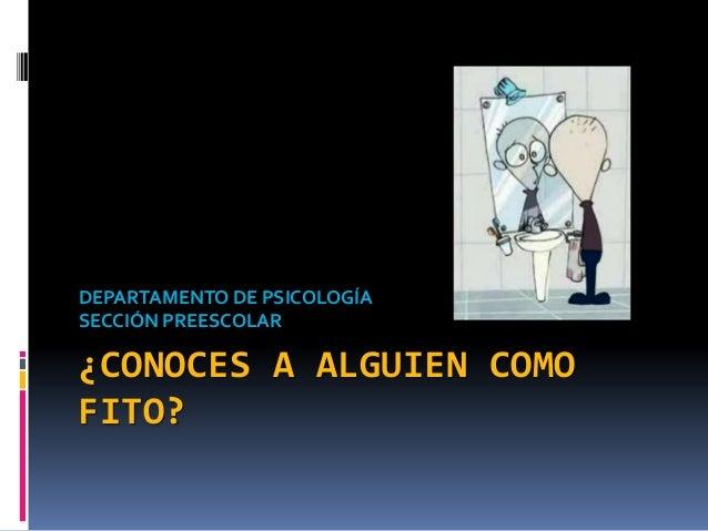 ¿CONOCES A ALGUIEN COMO FITO? DEPARTAMENTO DE PSICOLOGÍA SECCIÓN PREESCOLAR