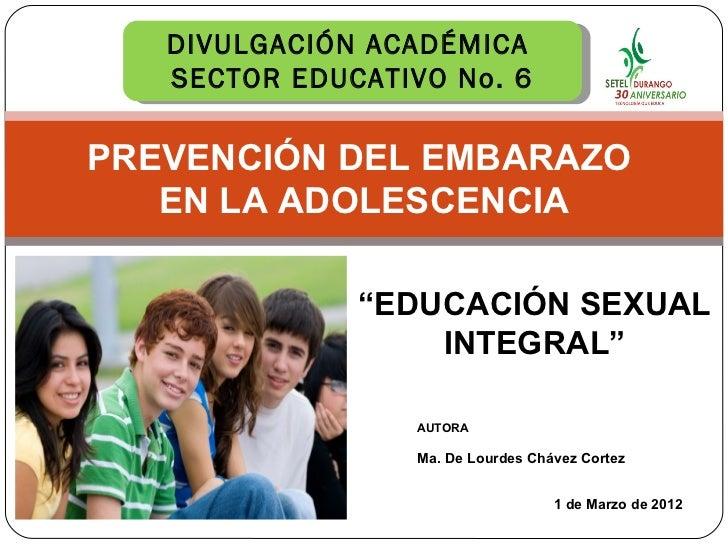 """1 de Marzo de 2012 DIVULGACIÓN ACADÉMICA  SECTOR EDUCATIVO No. 6 AUTORA Ma. De Lourdes Chávez Cortez  """" EDUCACIÓN SEXUAL I..."""