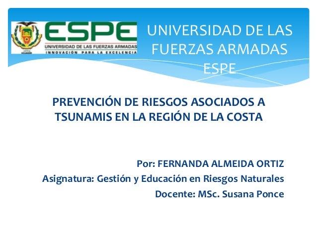 UNIVERSIDAD DE LAS FUERZAS ARMADAS ESPE PREVENCIÓN DE RIESGOS ASOCIADOS A TSUNAMIS EN LA REGIÓN DE LA COSTA Por: FERNANDA ...