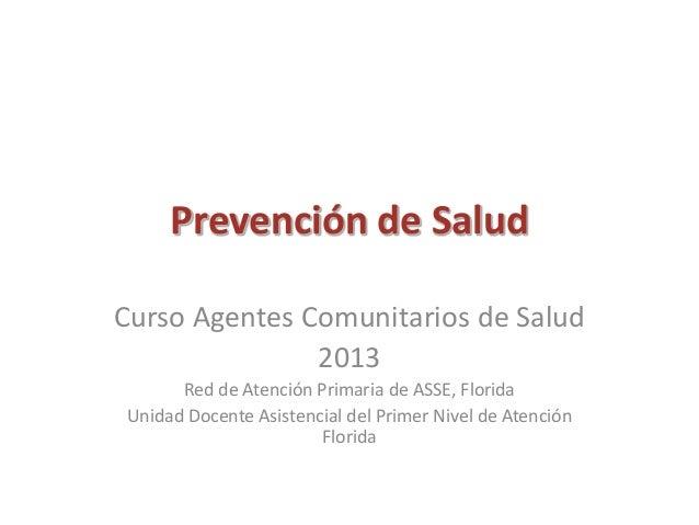 Prevención de Salud Curso Agentes Comunitarios de Salud 2013 Red de Atención Primaria de ASSE, Florida Unidad Docente Asis...