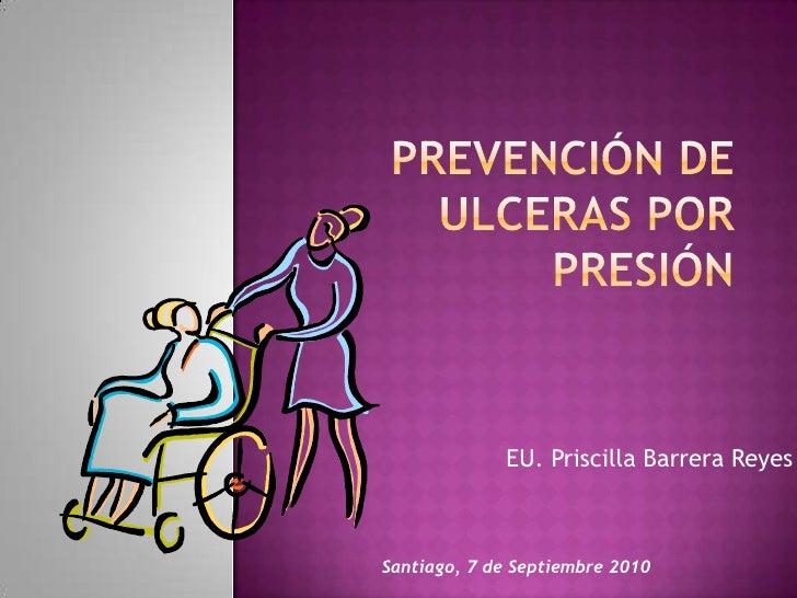 PREVENCIÓN DE ULCERAS POR PRESIÓN<br />EU. Priscilla Barrera Reyes<br />Santiago, 7 de Septiembre 2010<br />
