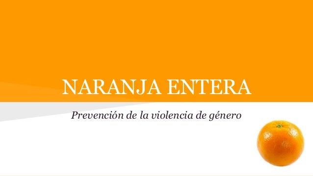 NARANJA ENTERA  Prevención de la violencia de género