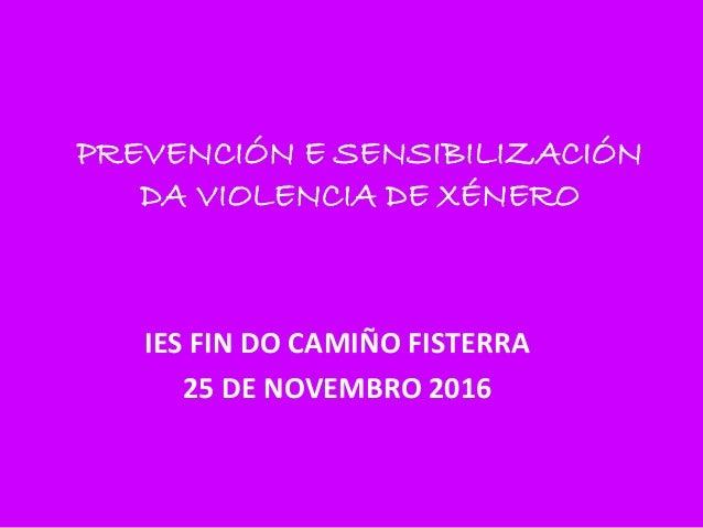 PREVENCIÓN E SENSIBILIZACIÓN DA VIOLENCIA DE XÉNERO IES FIN DO CAMIÑO FISTERRA 25 DE NOVEMBRO 2016