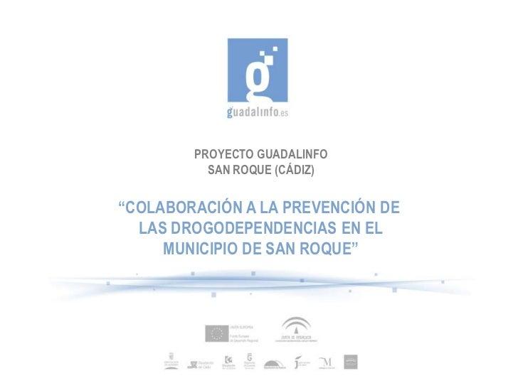 """PROYECTO GUADALINFO          SAN ROQUE (CÁDIZ)""""COLABORACIÓN A LA PREVENCIÓN DE  LAS DROGODEPENDENCIAS EN EL     MUNICIPIO ..."""