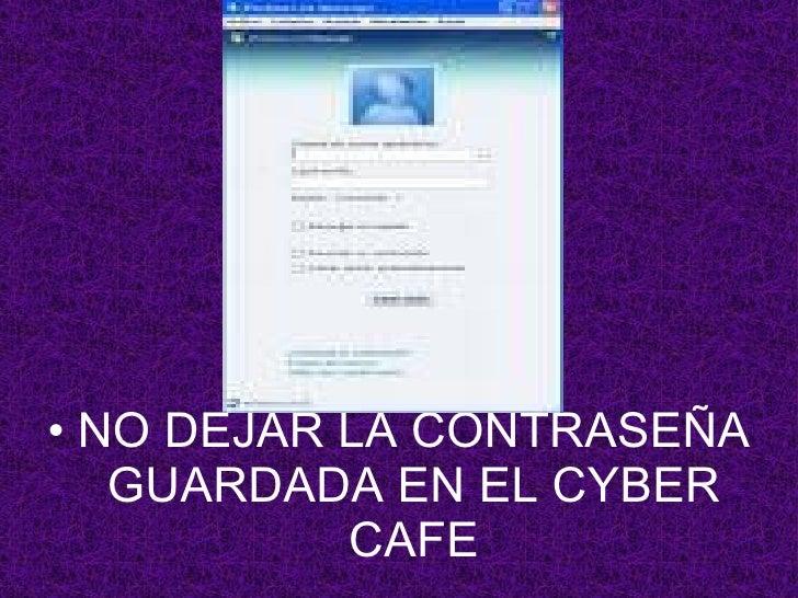 <ul><li>NO DEJAR LA CONTRASEÑA GUARDADA EN EL CYBER CAFE </li></ul>