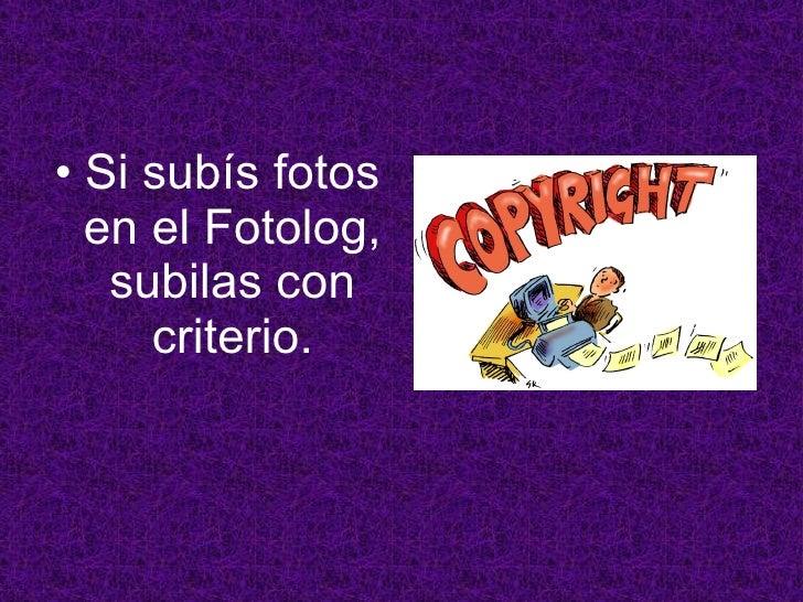 <ul><li>Si subís fotos en el Fotolog, subilas con criterio. </li></ul>