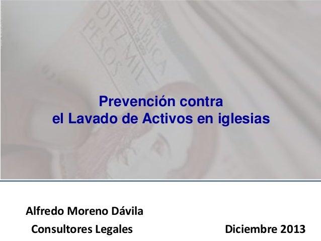 Prevención contra el Lavado de Activos en iglesias  Alfredo Moreno Dávila Consultores Legales  Diciembre 2013