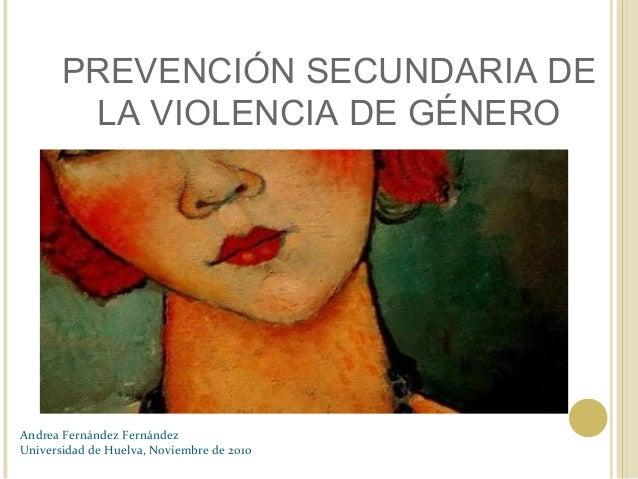 PREVENCIÓN SECUNDARIA DE LA VIOLENCIA DE GÉNERO Andrea Fernández Fernández Universidad de Huelva, Noviembre de 2010