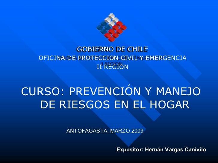 <ul><li>CURSO: PREVENCIÓN Y MANEJO DE RIESGOS EN EL HOGAR </li></ul>GOBIERNO DE CHILE OFICINA DE PROTECCION CIVIL Y EMERGE...