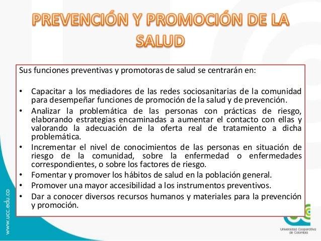 Sus funciones preventivas y promotoras de salud se centrarán en: • Capacitar a los mediadores de las redes sociosanitarias...