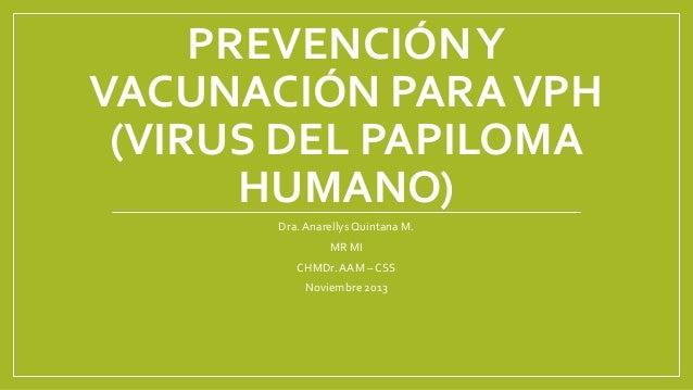 PREVENCIÓN Y VACUNACIÓN PARA VPH (VIRUS DEL PAPILOMA HUMANO) Dra. Anarellys Quintana M. MR MI CHMDr. AAM – CSS Noviembre 2...