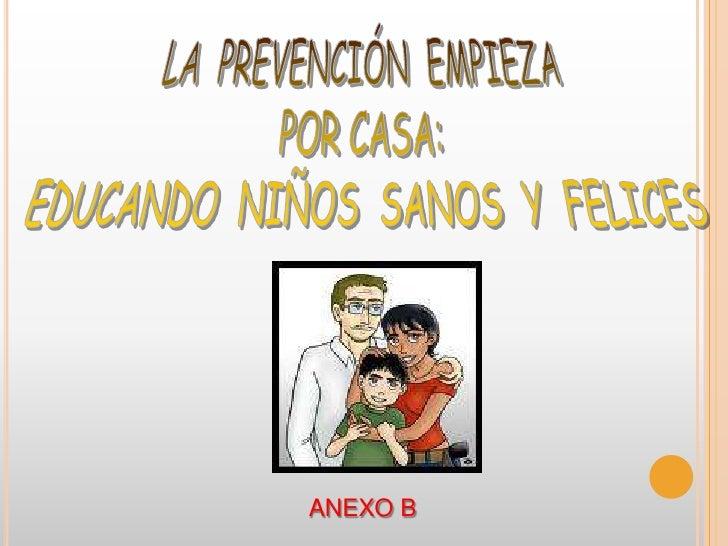 LA  PREVENCIÓN  EMPIEZA <br />POR CASA: <br />EDUCANDO  NIÑOS  SANOS  Y  FELICES<br />ANEXO B<br />