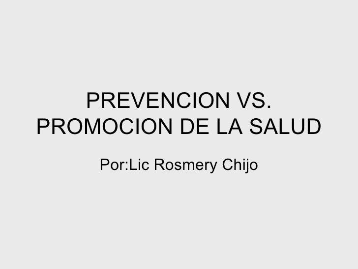 PREVENCION VS. PROMOCION DE LA SALUD Por:Lic Rosmery Chijo