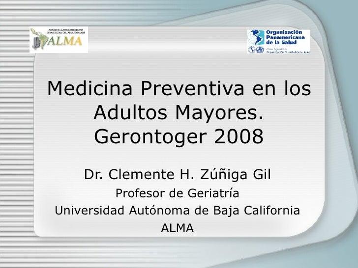 Medicina Preventiva en los Adultos Mayores. Gerontoger 2008 Dr. Clemente H. Z úñiga Gil Profesor de Geriatría Universidad ...