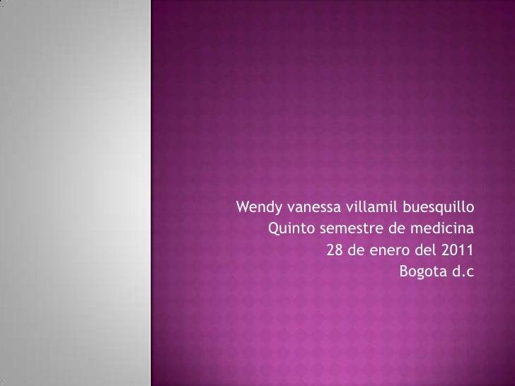 Wendy vanessavillamilbuesquillo<br />Quinto semestre de medicina<br />28 de enero del 2011<br />Bogotad.c<br />