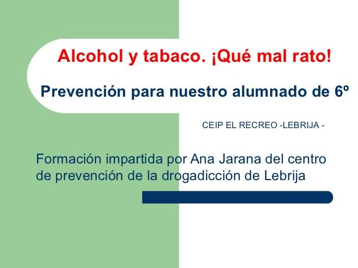 Alcohol y tabaco. ¡Qué mal rato! Prevención para nuestro alumnado de 6º Formación impartida por Ana Jarana del centro de p...