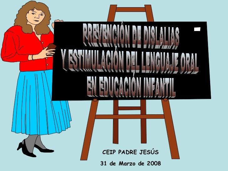 PREVENCIÓN DE DISLALIAS  Y ESTIMULACIÓN DEL LENGUAJE ORAL EN EDUCACIÓN INFANTIL CEIP PADRE JESÚS 31 de Marzo de 2008