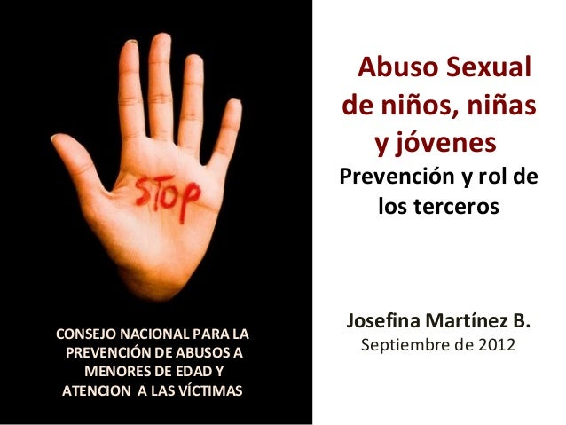 Abuso Sexual de niños, niñas y jóvenes Prevención y rol de los terceros Josefina Martínez B. Septiembre de 2012 CONSEJO NA...