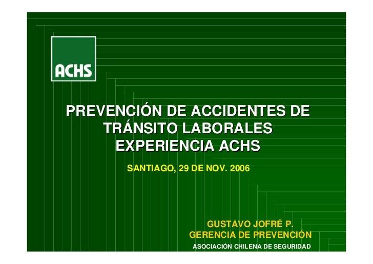 PREVENCIÓN DE ACCIDENTES DE     TRÁNSITO LABORALES      EXPERIENCIA ACHS       SANTIAGO, 29 DE NOV. 2006                  ...