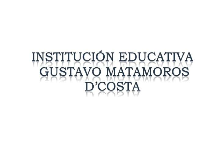 MISIONLa Institución EducativaGustavo Matamoros D´Costaes un establecimiento de carácter público que ofrece ala comunidad ...
