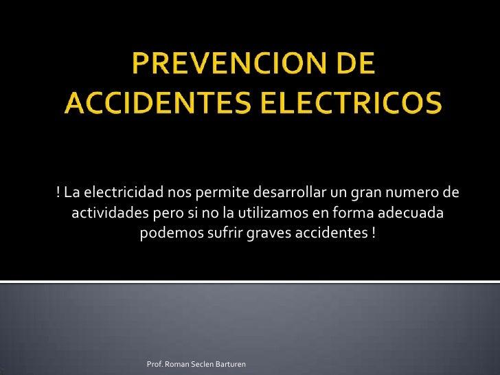 PREVENCION DE ACCIDENTES ELECTRICOS<br />! La electricidad nos permite desarrollar un gran numero de actividades pero si n...