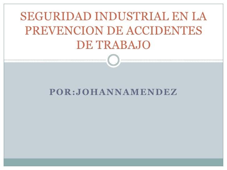 POR:JOHANNAMENDEZ<br />SEGURIDAD INDUSTRIAL EN LA PREVENCION DE ACCIDENTES DE TRABAJO<br />