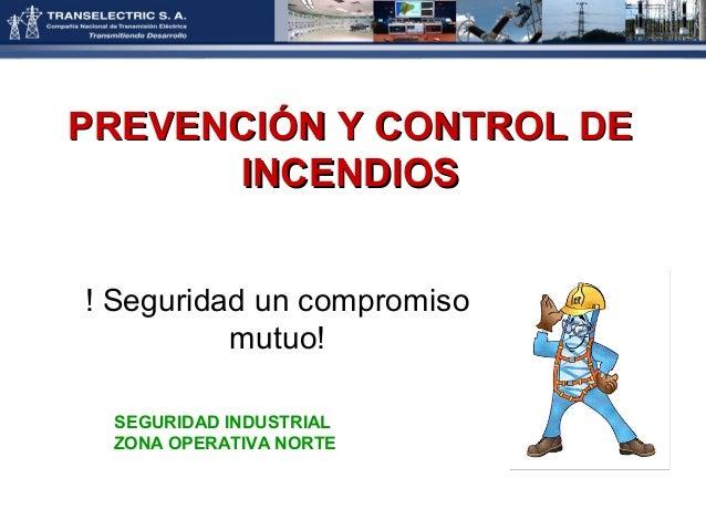 PREVENCIÓN Y CONTROL DE      INCENDIOS! Seguridad un compromiso          mutuo! SEGURIDAD INDUSTRIAL ZONA OPERATIVA NORTE