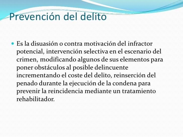 Prevención del delito Es la disuasión o contra motivación del infractor potencial, intervención selectiva en el escenario...