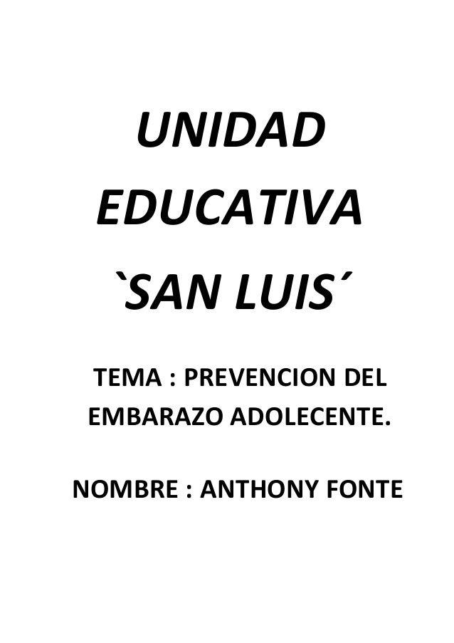 UNIDAD EDUCATIVA `SAN LUIS´ TEMA : PREVENCION DEL EMBARAZO ADOLECENTE. NOMBRE : ANTHONY FONTE