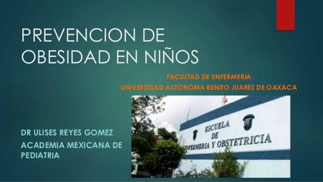 PREVENCION DE OBESIDAD EN NIÑOS DR ULISES REYES GOMEZ ACADEMIA MEXICANA DE PEDIATRIA FACULTAD DE ENFERMERIA UNIVERSIDAD AU...