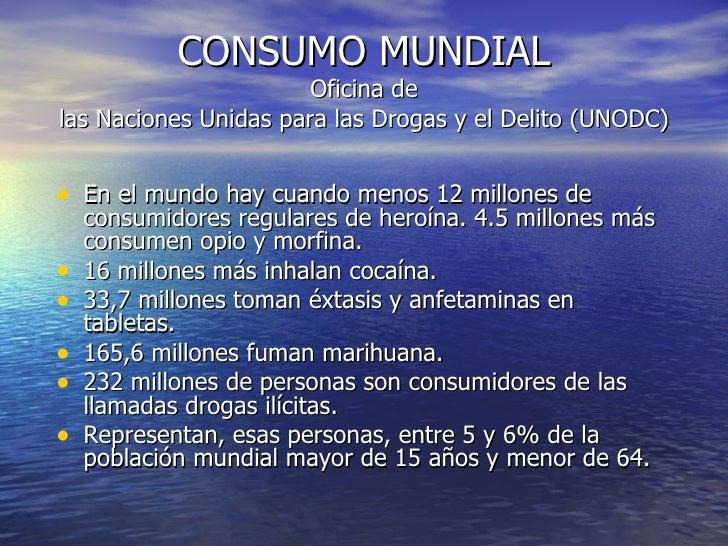 CONSUMO MUNDIAL Oficina de las Naciones Unidas para las Drogas y el Delito (UNODC) <ul><li>En el mundo hay cuando menos 12...