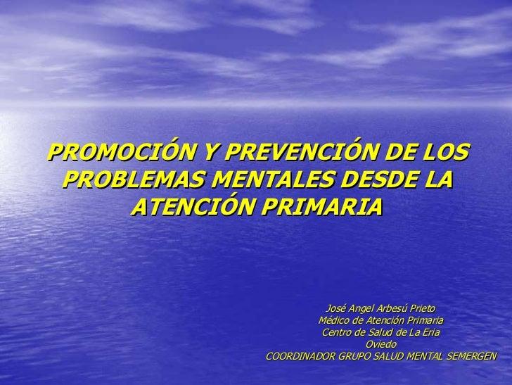 PROMOCIÓN Y PREVENCIÓN DE LOS  PROBLEMAS MENTALES DESDE LA      ATENCIÓN PRIMARIA                             José Angel A...