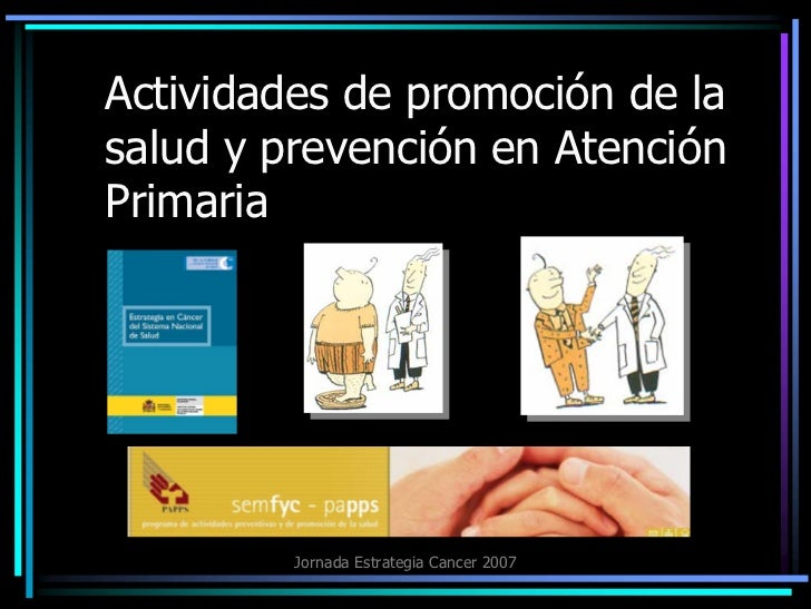 Actividades de promoción de la salud y prevención en Atención Primaria              Jornada Estrategia Cancer 2007