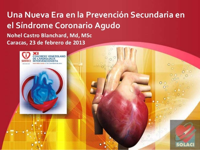Una Nueva Era en la Prevención Secundaria enel Síndrome Coronario AgudoNohel Castro Blanchard, Md, MScCaracas, 23 de febre...