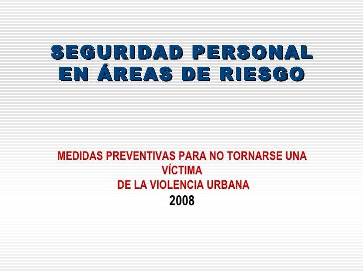 SEGURIDAD PERSONAL EN ÁREAS DE RIESGO MEDIDAS PREVENTIVAS PARA NO TORNARSE UNA VÍCTIMA DE LA VIOLENCIA URBANA 2008